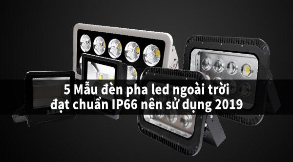 Top 5 mẫu đèn pha led ngoài trời đạt chuẩn IP66