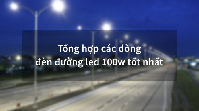 Tổng hợp dòng đèn đường led 100w tốt nhất